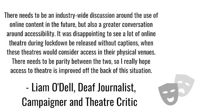 I really do hope that when theatres return, they do so with a greater sense of understanding of the benefits of online theatre content. Many disabled people are unable to see a live production, and series like National Theatre At Home and the Old Vic's In Camera shows have opened theatre up to people who may otherwise have been unable to experience it.   There needs to be an industry-wide discussion around the use of online content in the future, but also a greater conversation around accessibility. It was disappointing to see a lot of online theatre during lockdown be released without captions, when these theatres would consider access in their physical venues. There needs to be parity between the two, so I really hope access to theatre is improved off the back of this situation.
