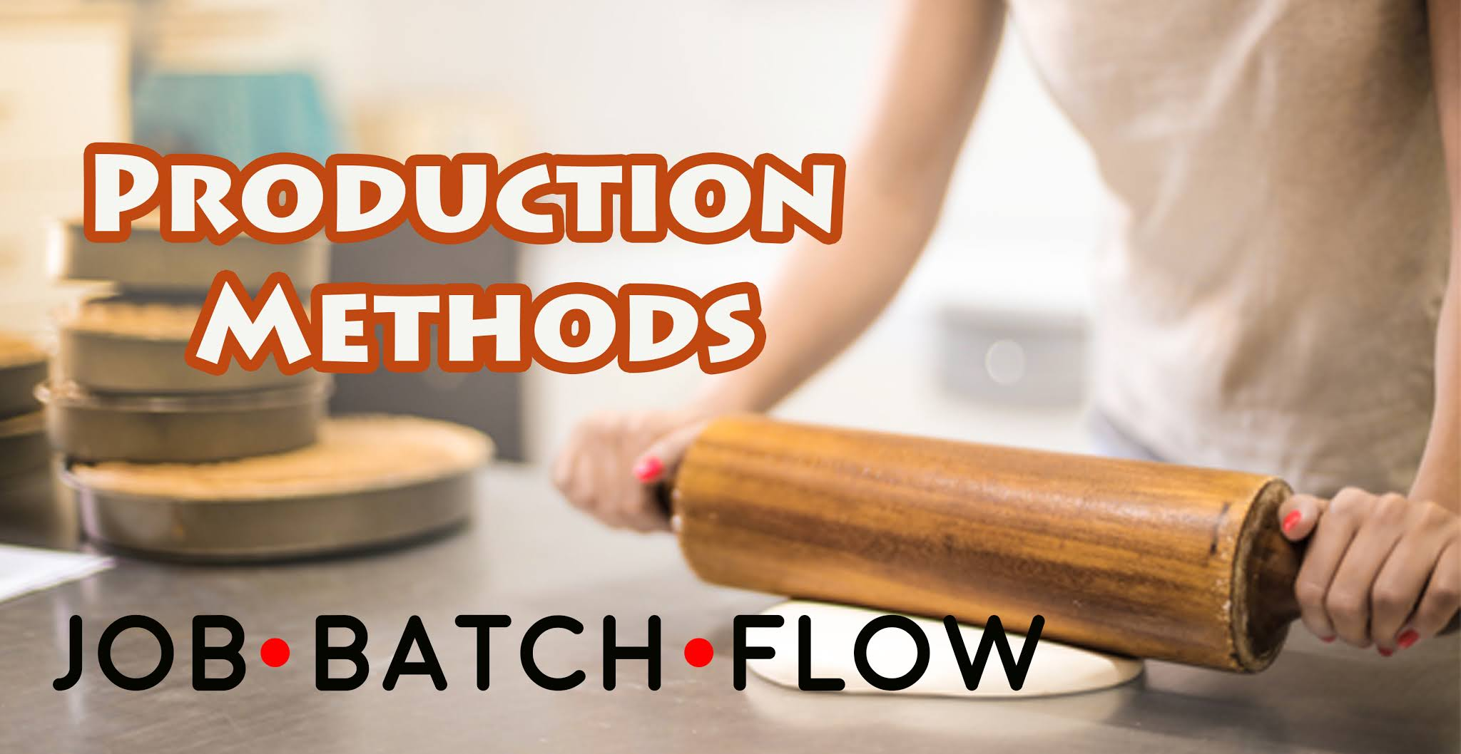 Production Methods:  Job, Batch,  and Flow Production Methods