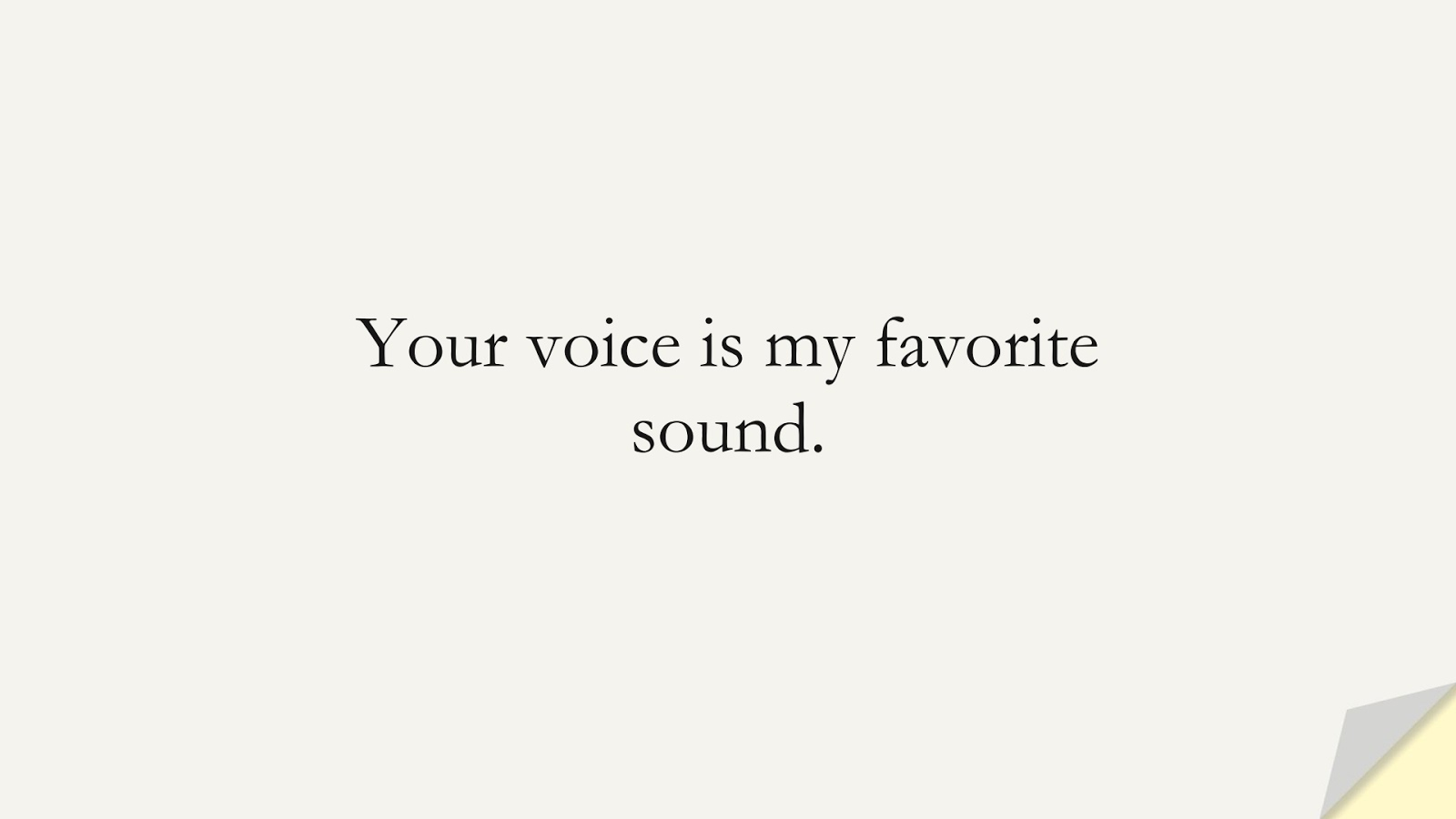 Your voice is my favorite sound.FALSE