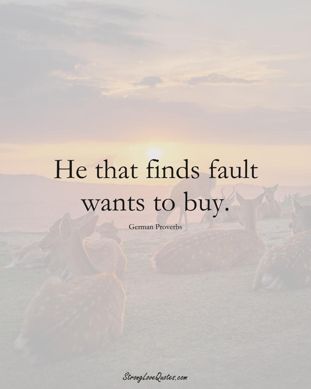 He that finds fault wants to buy. (German Sayings);  #EuropeanSayings