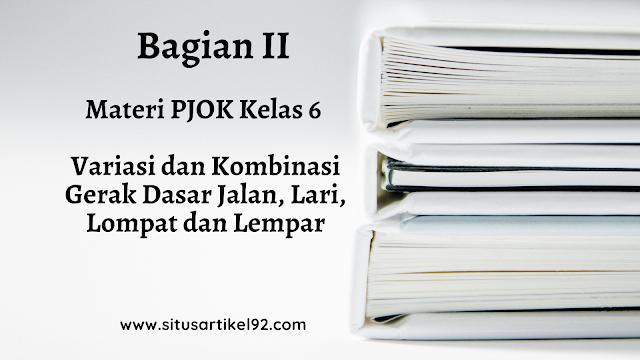 MATERI PJOK PELAJARAN III (BAGIAN 2) : VARIASI DAN KOMBINASI GERAK DASAR JALAN, LARI, LOMPAT DAN LEMPAR
