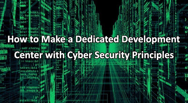 How to Make a Dedicated Development Center with Cyber Security Principles