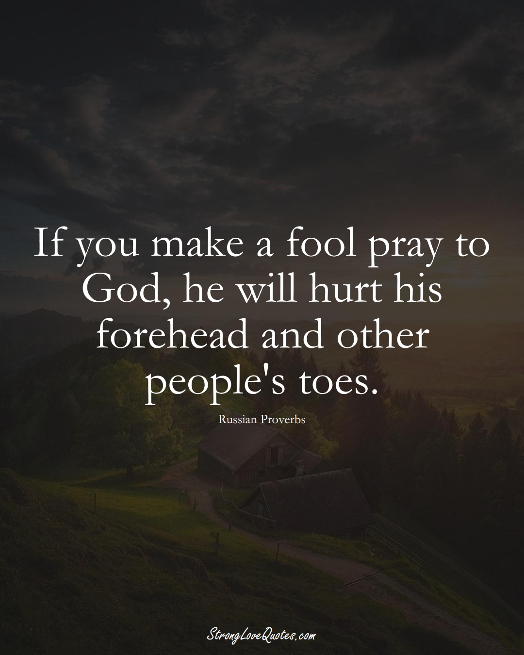 If you make a fool pray to God, he will hurt his forehead and other people's toes. (Russian Sayings);  #AsianSayings