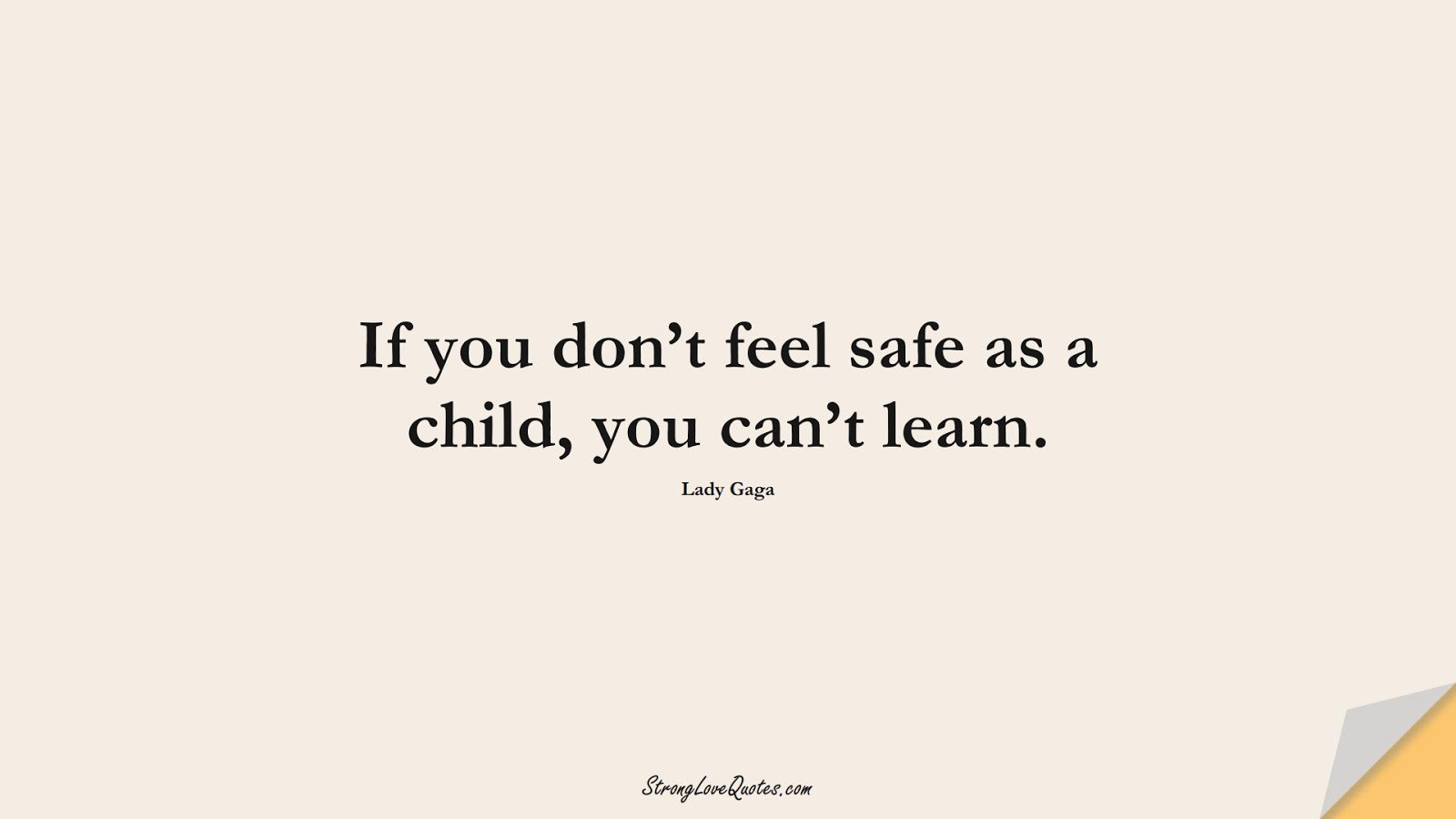 If you don't feel safe as a child, you can't learn. (Lady Gaga);  #EducationQuotes
