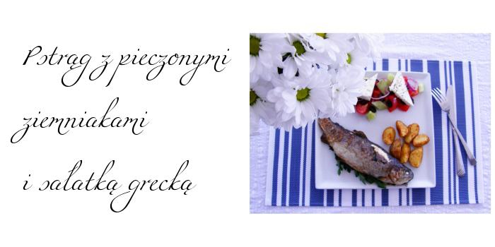Pstrąg z pieczonymi ziemniakami i sałatką grecką