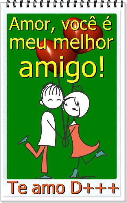 Amor, você é meu melhor amigo! Te amo demais!!!