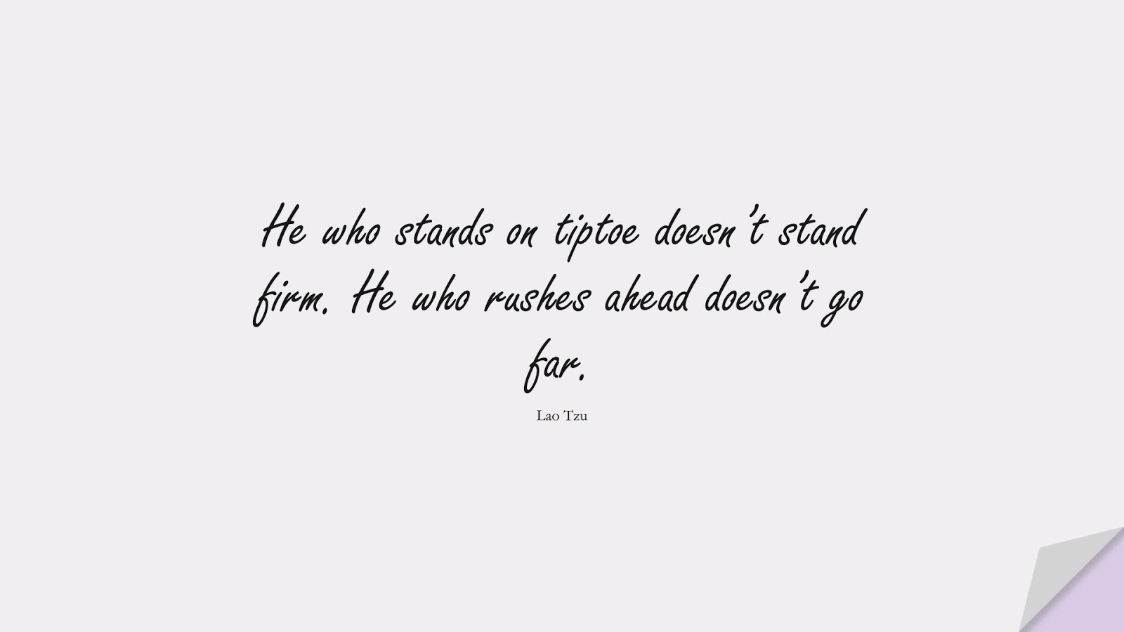 He who stands on tiptoe doesn't stand firm. He who rushes ahead doesn't go far. (Lao Tzu);  #BestQuotes