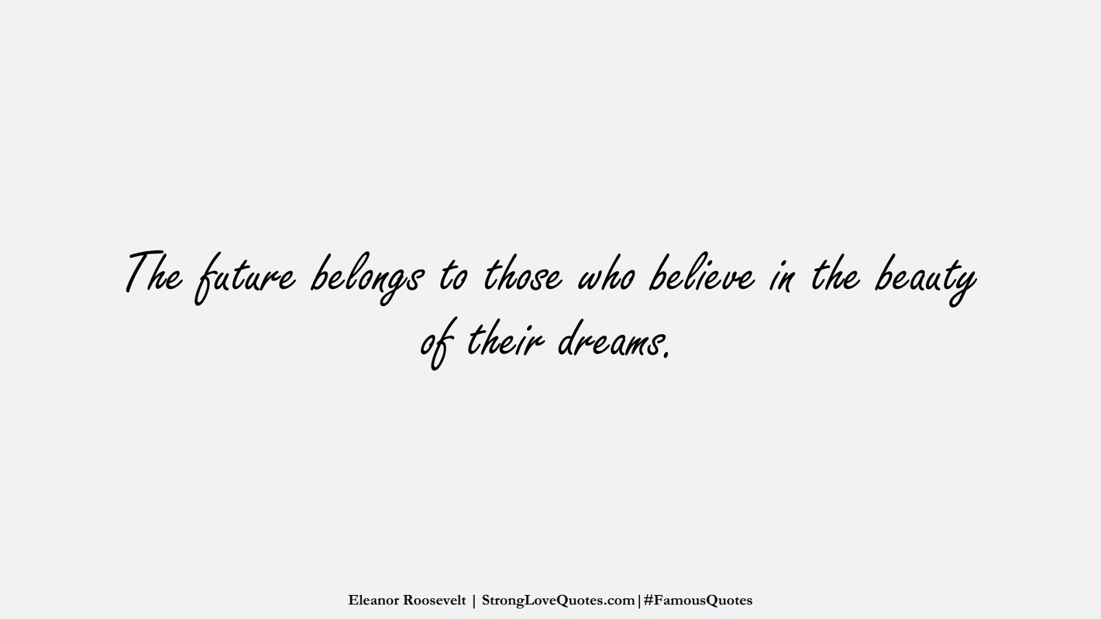 The future belongs to those who believe in the beauty of their dreams. (Eleanor Roosevelt);  #FamousQuotes