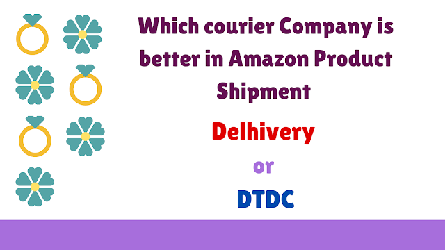 Which courier Company is better in Amazon Product Shipment: Delhivery or DTDC ?