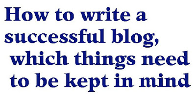 How to write a successful blog, which things need to be kept in mind