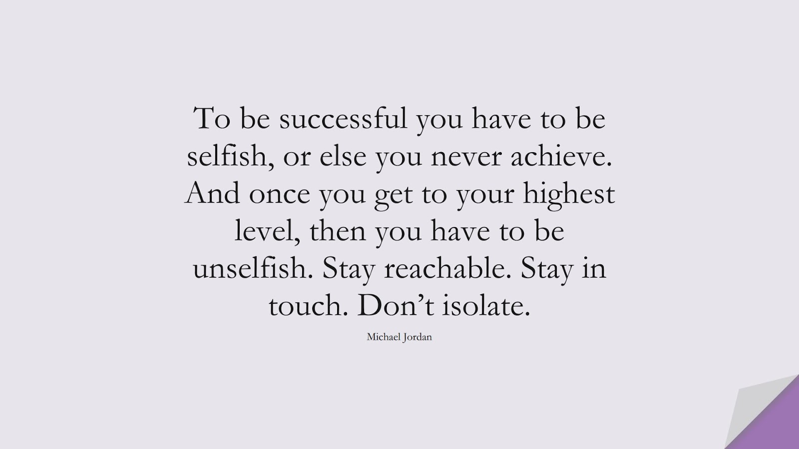 To be successful you have to be selfish, or else you never achieve. And once you get to your highest level, then you have to be unselfish. Stay reachable. Stay in touch. Don't isolate. (Michael Jordan);  #FamousQuotes