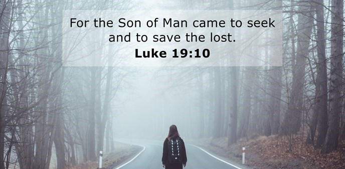 For the Son of Man came to seek and to save the lost. ~
