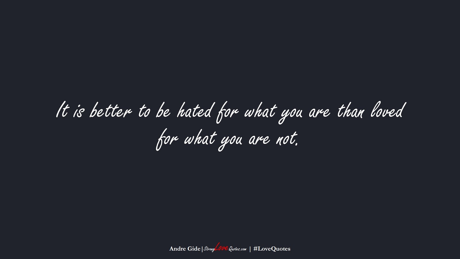 It is better to be hated for what you are than loved for what you are not. (Andre Gide);  #LoveQuotes