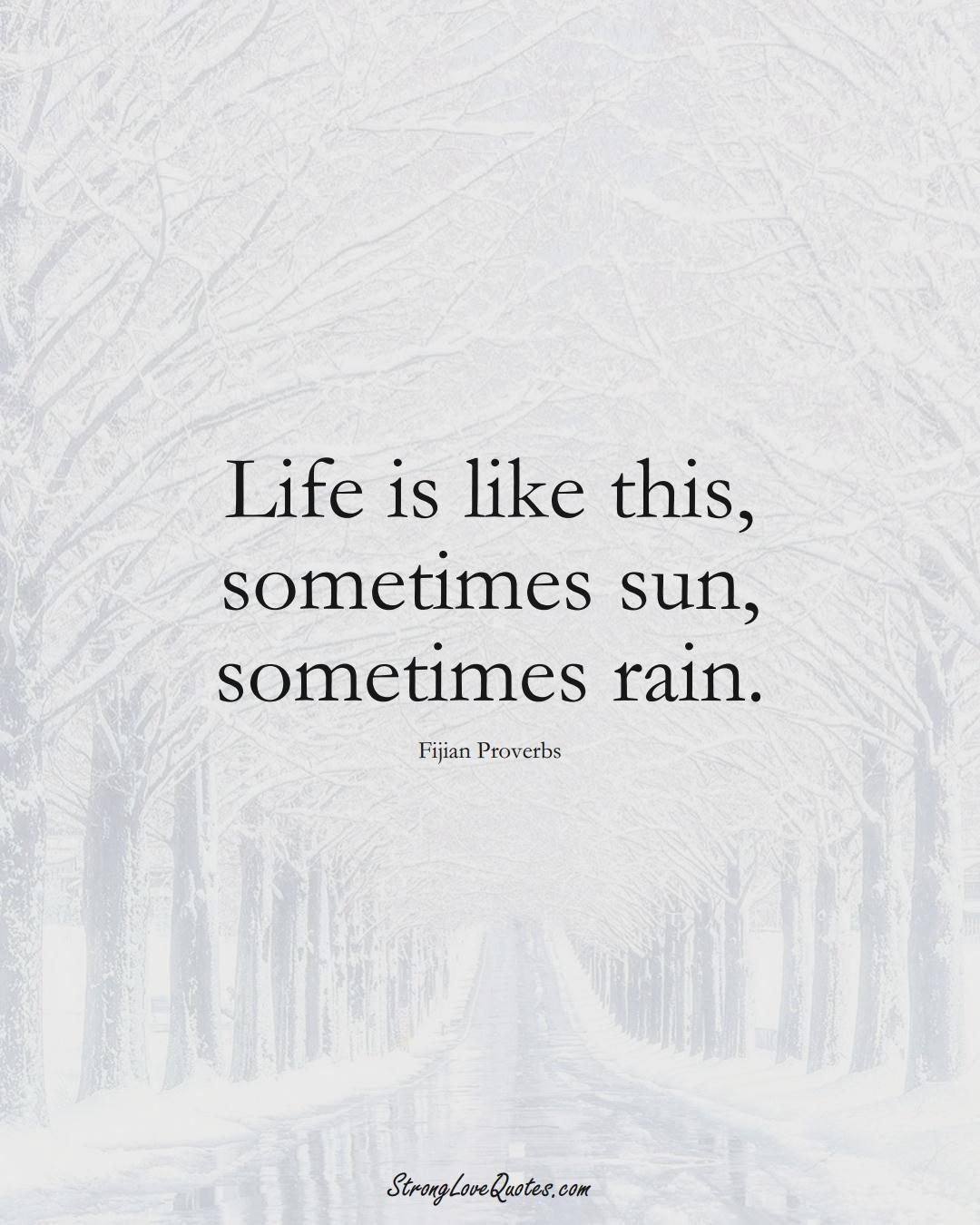 Life is like this, sometimes sun, sometimes rain. (Fijian Sayings);  #AustralianSayings