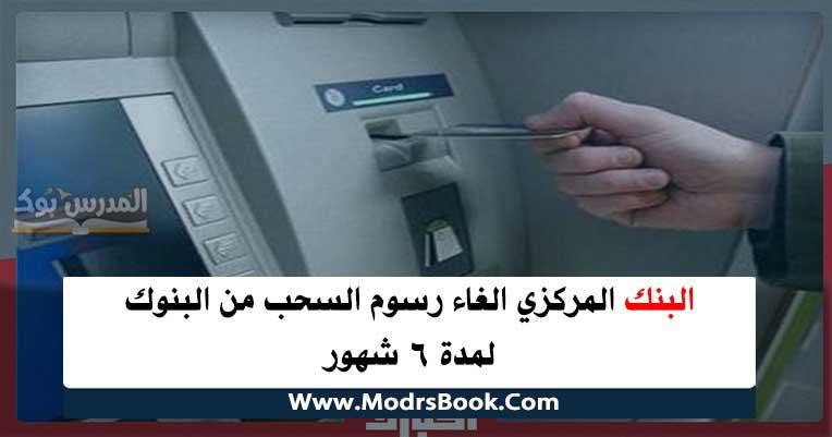المركزي الغاء رسوم السحب من البنوك لمدة 6 شهور