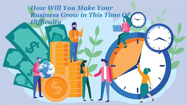 How Will You Make Your Business Grow in This Time Of Difficulty