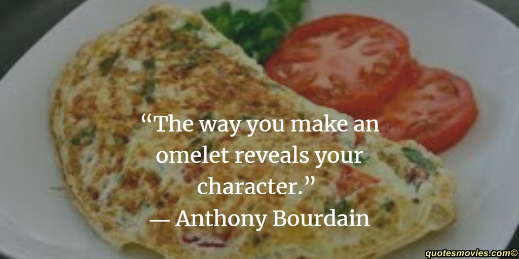 Anthony Bourdain the way you make omlet reveals your charachrer