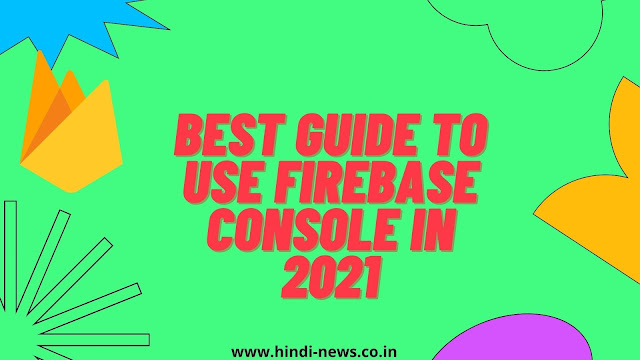 Best guide to use Firebase Console in 2021
