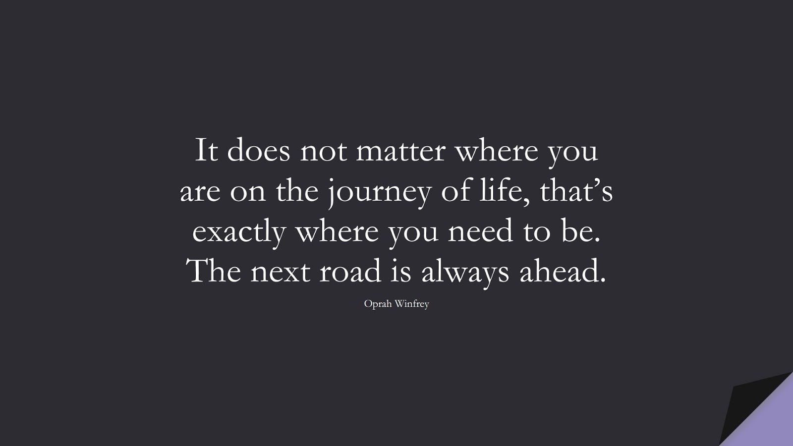 It does not matter where you are on the journey of life, that's exactly where you need to be. The next road is always ahead. (Oprah Winfrey);  #MotivationalQuotes
