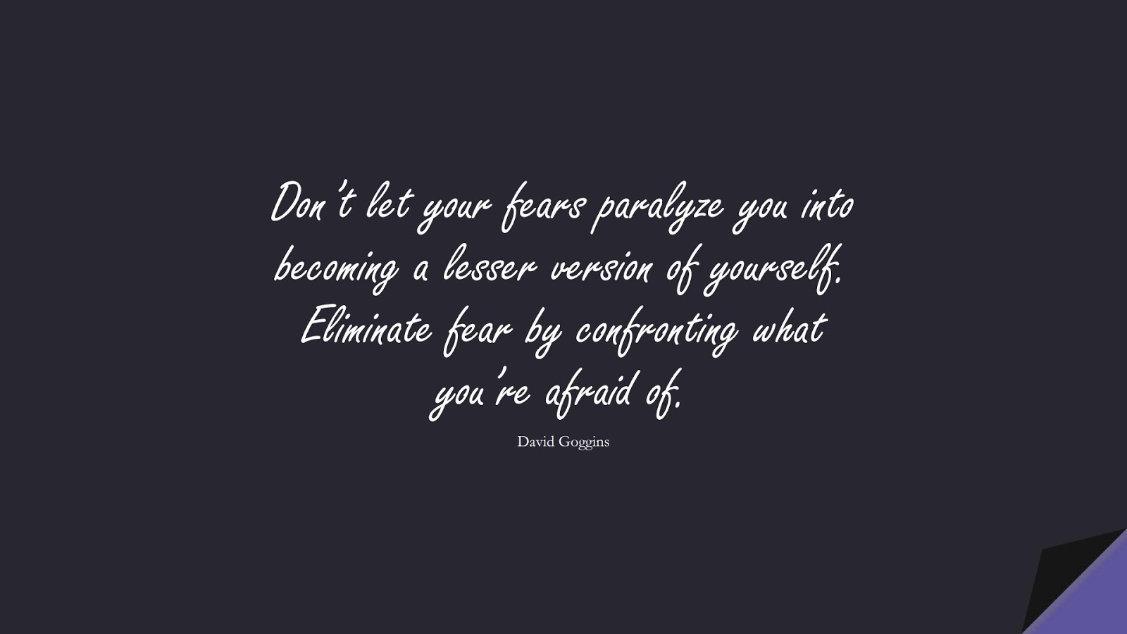 Don't let your fears paralyze you into becoming a lesser version of yourself. Eliminate fear by confronting what you're afraid of. (David Goggins);  #StoicQuotes