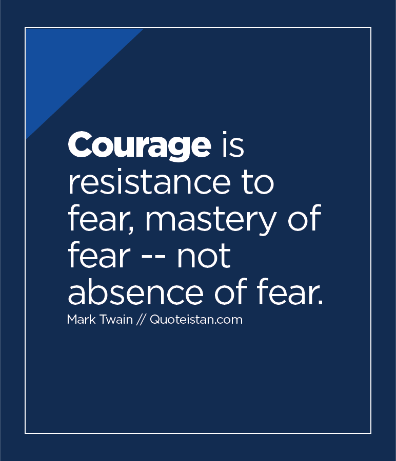 Courage is resistance to fear, mastery of fear -- not absence of fear.