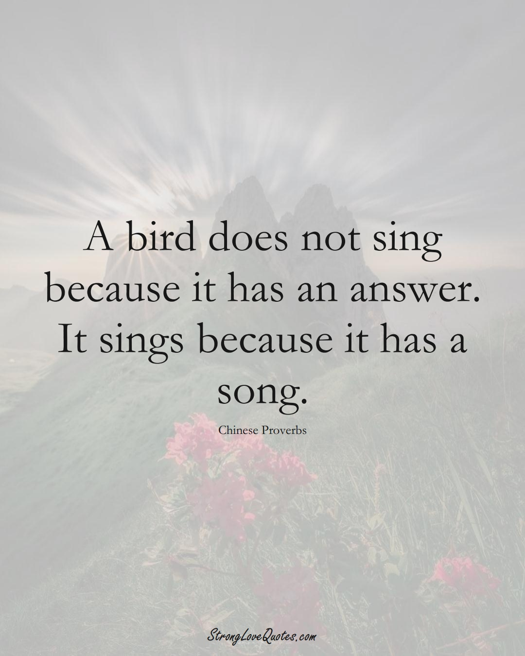A bird does not sing because it has an answer. It sings because it has a song. (Chinese Sayings);  #AsianSayings