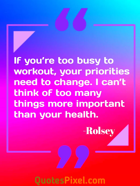 """If you're too busy to workout, your priorities need to change. I can't think of too many things more important than your health.""- Rolsey"