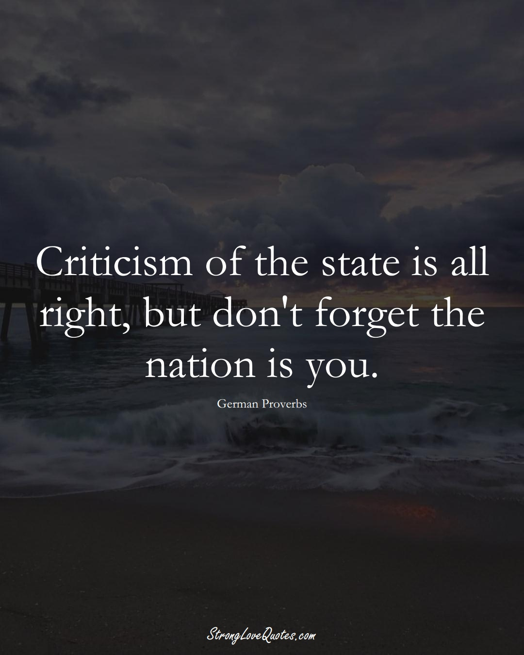 Criticism of the state is all right, but don't forget the nation is you. (German Sayings);  #EuropeanSayings