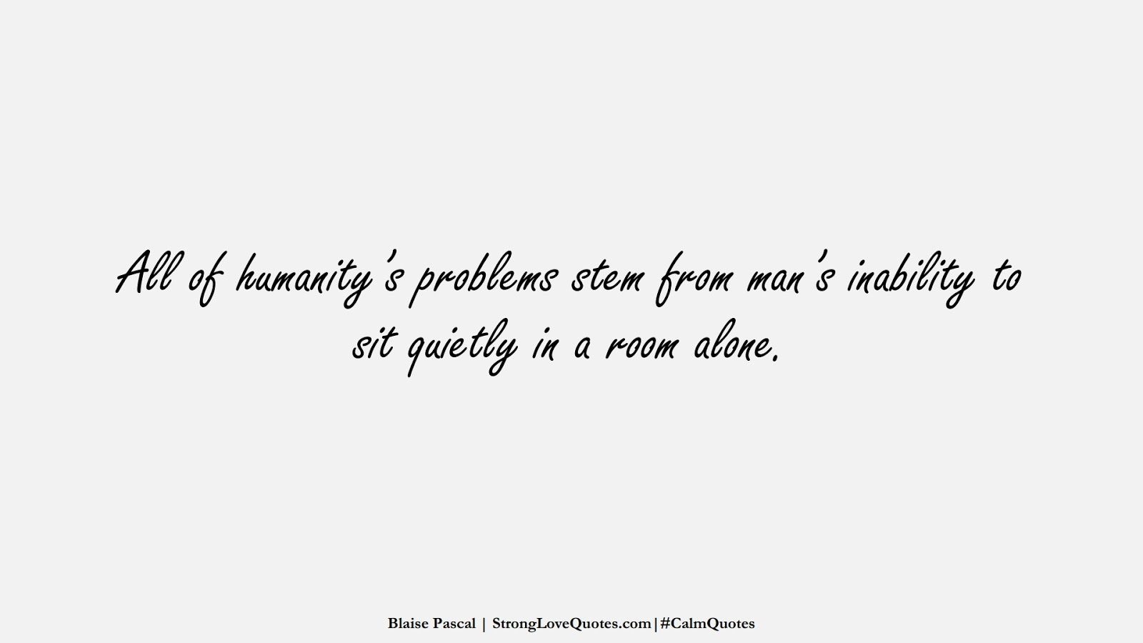 All of humanity's problems stem from man's inability to sit quietly in a room alone. (Blaise Pascal);  #CalmQuotes