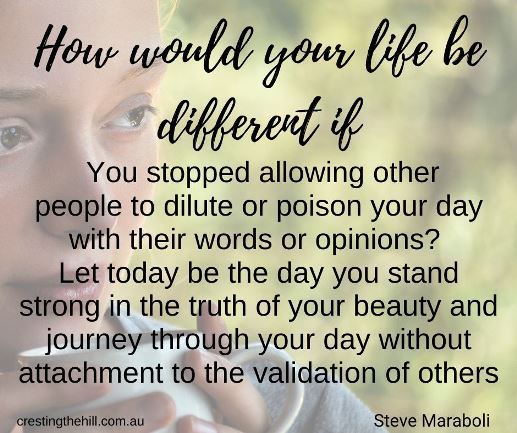 How would your life be different if… You stopped allowing other people to dilute or poison your day with their words or opinions? Steve Maraboli