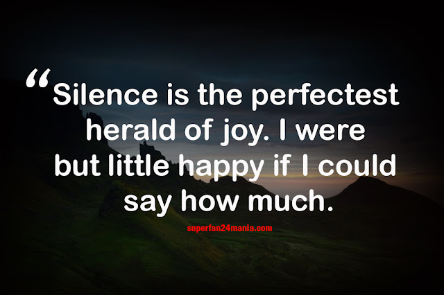 Silence is the perfectest herald of joy. I were but little happy if I could say how much.