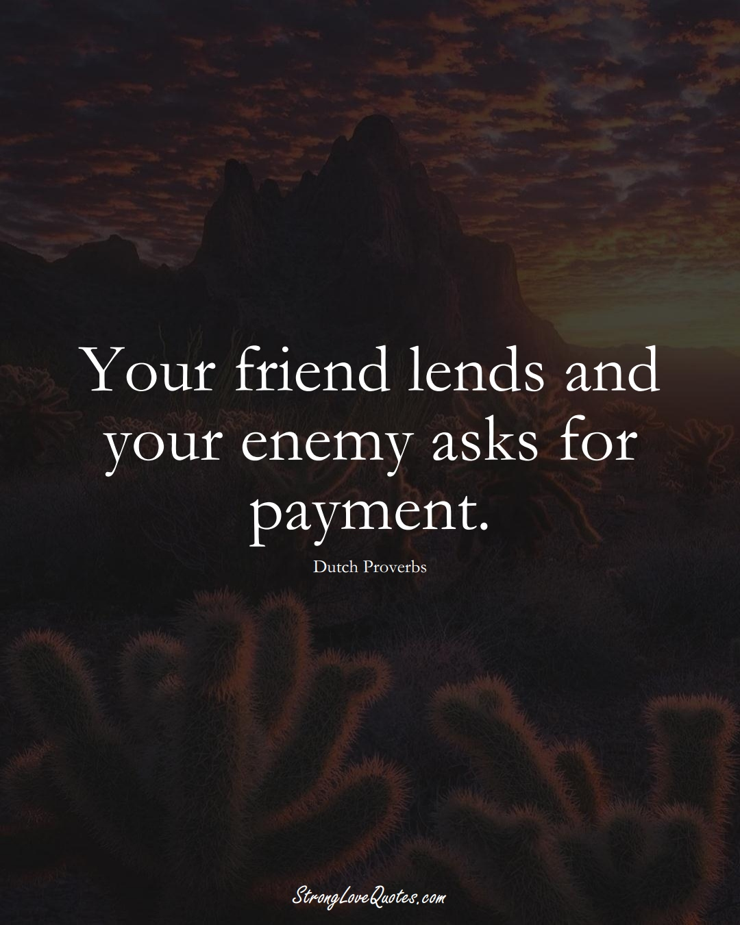 Your friend lends and your enemy asks for payment. (Dutch Sayings);  #EuropeanSayings