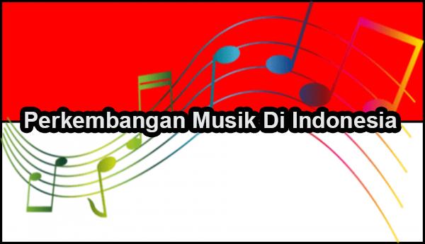 Perkembangan Musik & Lagu Di Indonesia