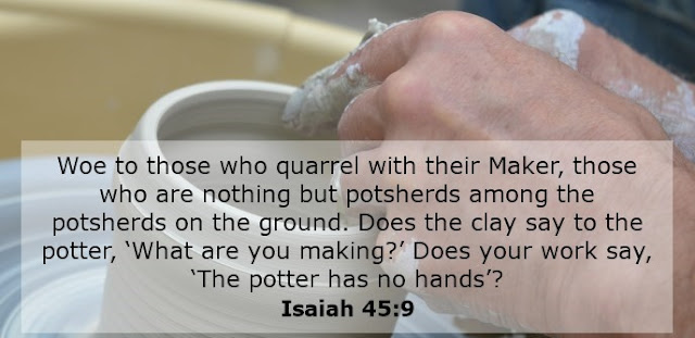 Woe to those who quarrel with their Maker, those who are nothing but potsherds among the potsherds on the ground. Does the clay say to the potter, 'What are you making?' Does your work say, 'The potter has no hands'?