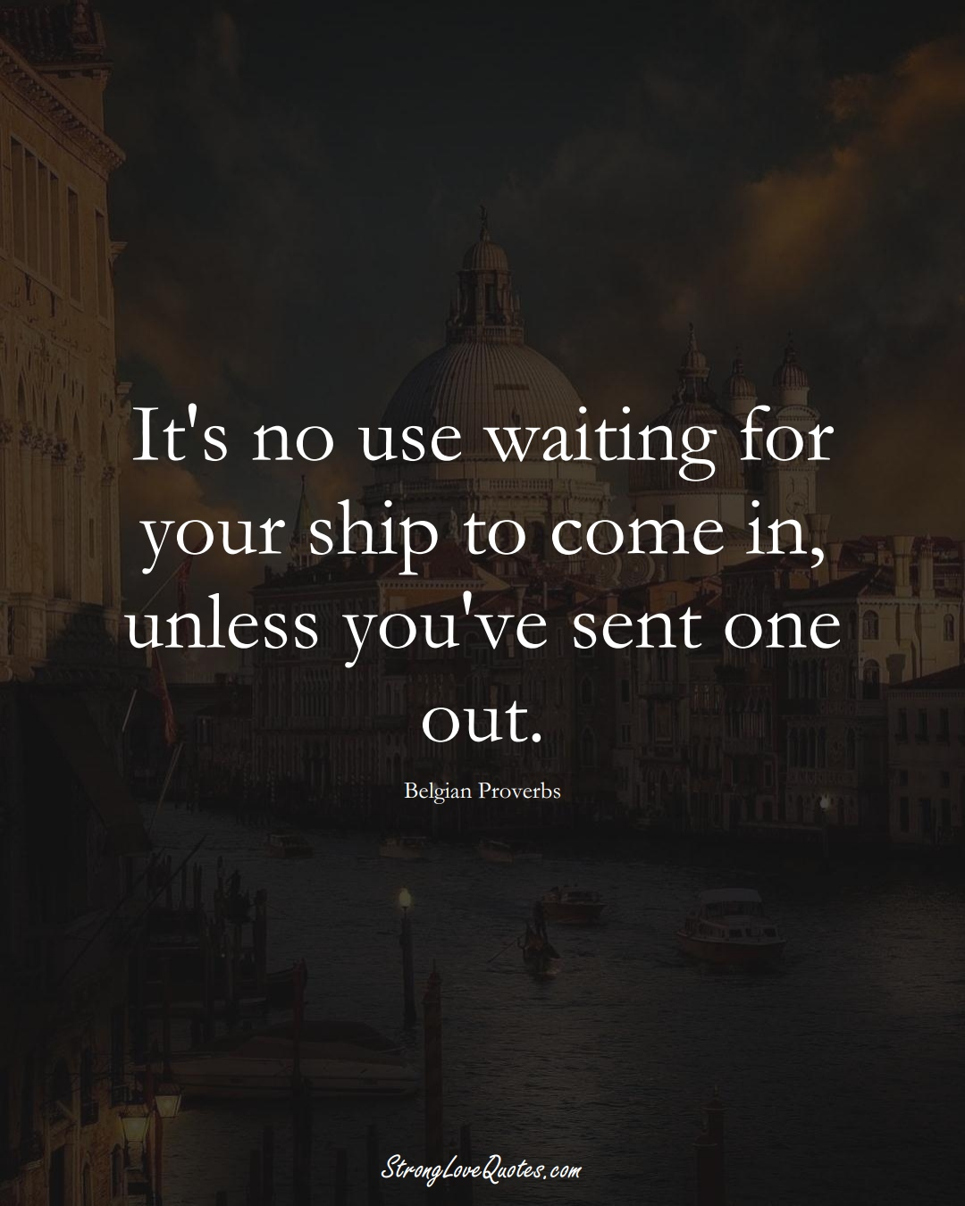 It's no use waiting for your ship to come in, unless you've sent one out. (Belgian Sayings);  #EuropeanSayings