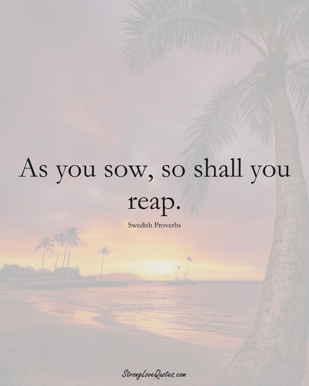 As you sow, so shall you reap. (Swedish Sayings);  #EuropeanSayings