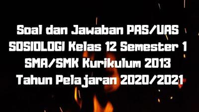 Download Soal dan Jawaban PAS/UAS SOSIOLOGI Kelas 12 Semester 1 SMA/SMK/MA Kurikulum 2013 TP 2020/2021