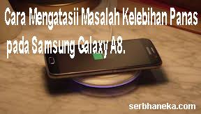 Cara Mengatasii Masalah Kelebihan Panas pada Samsung Galaxy A8