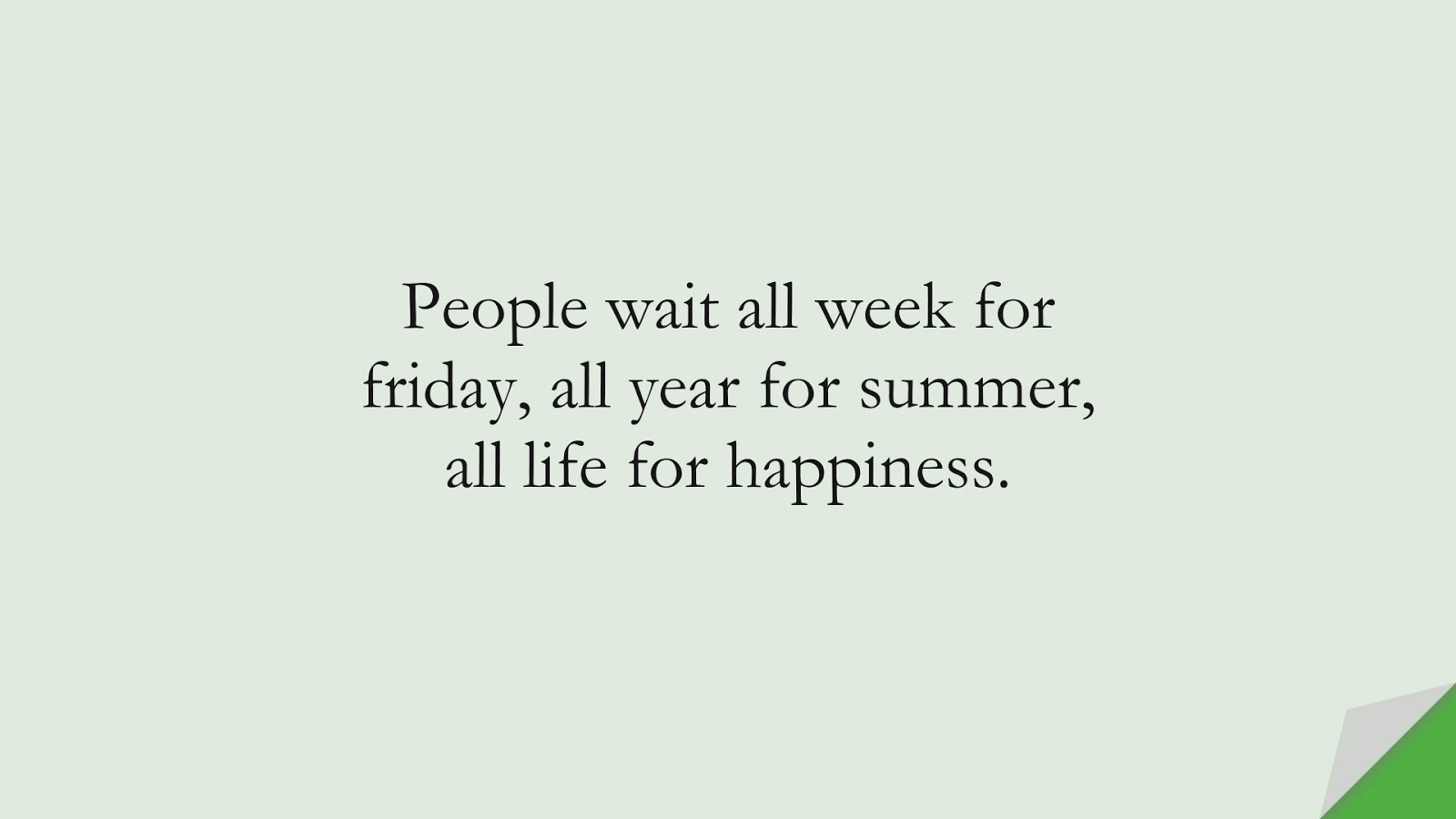 People wait all week for friday, all year for summer, all life for happiness.FALSE