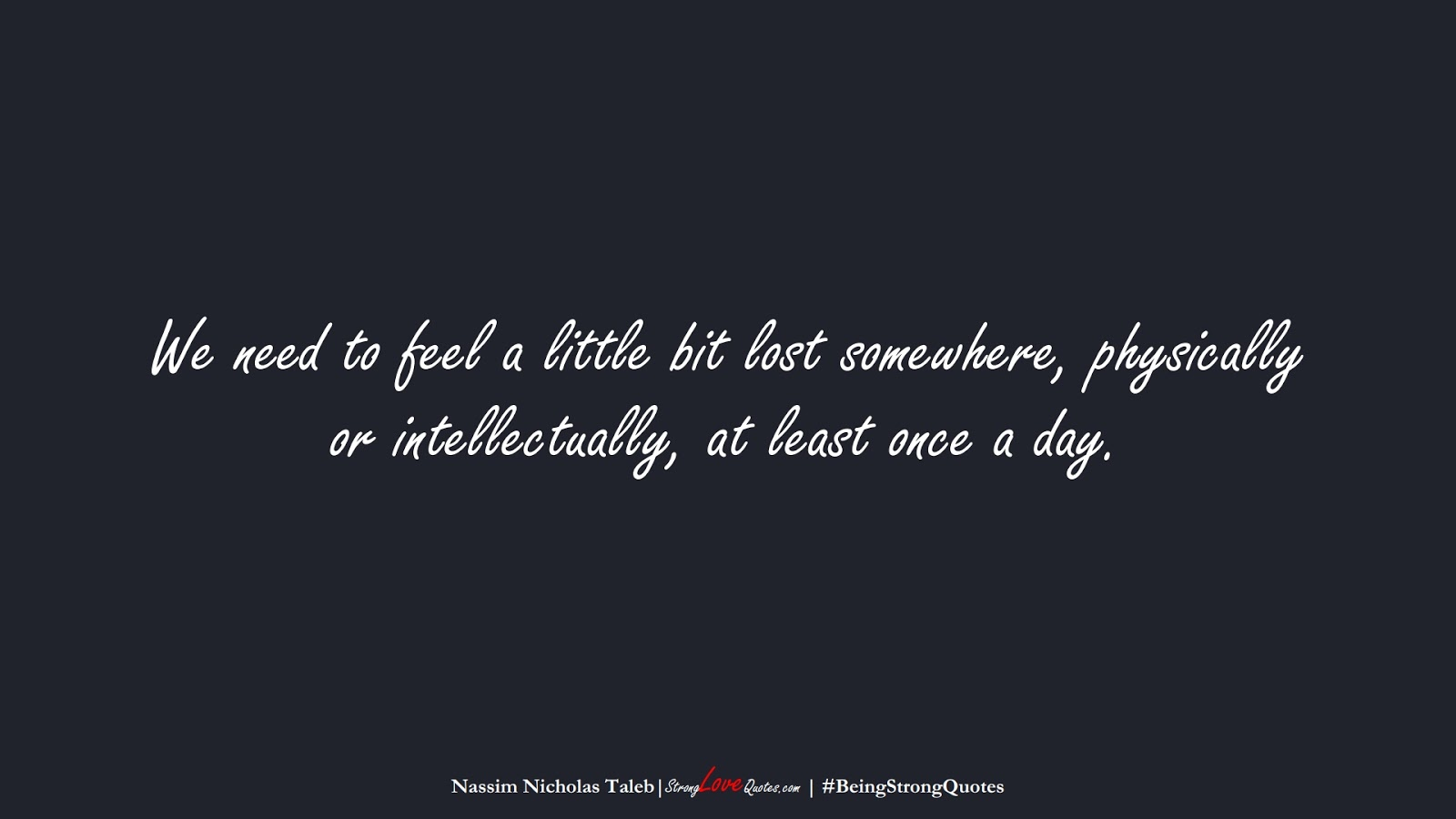 We need to feel a little bit lost somewhere, physically or intellectually, at least once a day. (Nassim Nicholas Taleb);  #BeingStrongQuotes