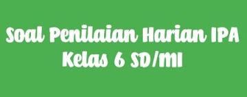 PENILAIAN HARIAN IPA (SOAL KELAS 6 SD/MI)