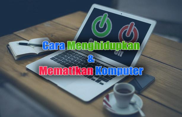 Cara Mudah Menghidupkan dan Mematikan Komputer dengan Benar