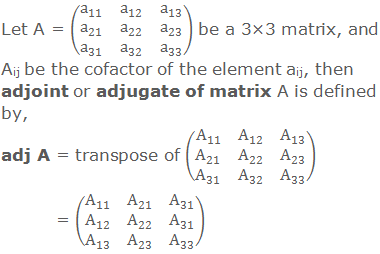 Let A = (■(a_11&a_12&a_13@a_21&a_22&a_23@a_31&a_32&a_33 )) be a 3×3 matrix, and Aij be the cofactor of element aij, then adjoint or adjugate of A is defined by, adj A = transpose of (■(A_11&A_12&A_13@A_21&A_22&A_23@A_31&A_32&A_33 ))   = (■(A_11&A_21&A_31@A_12&A_22&A_31@A_13&A_23&A_33 ))