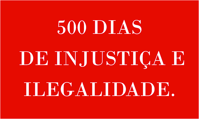 500 dias de injustiça e ilegalidade. A Imagem de fundo vermelho e caracteres  nas cores branca diz: 500 dias de injustiça e ilegalidade.