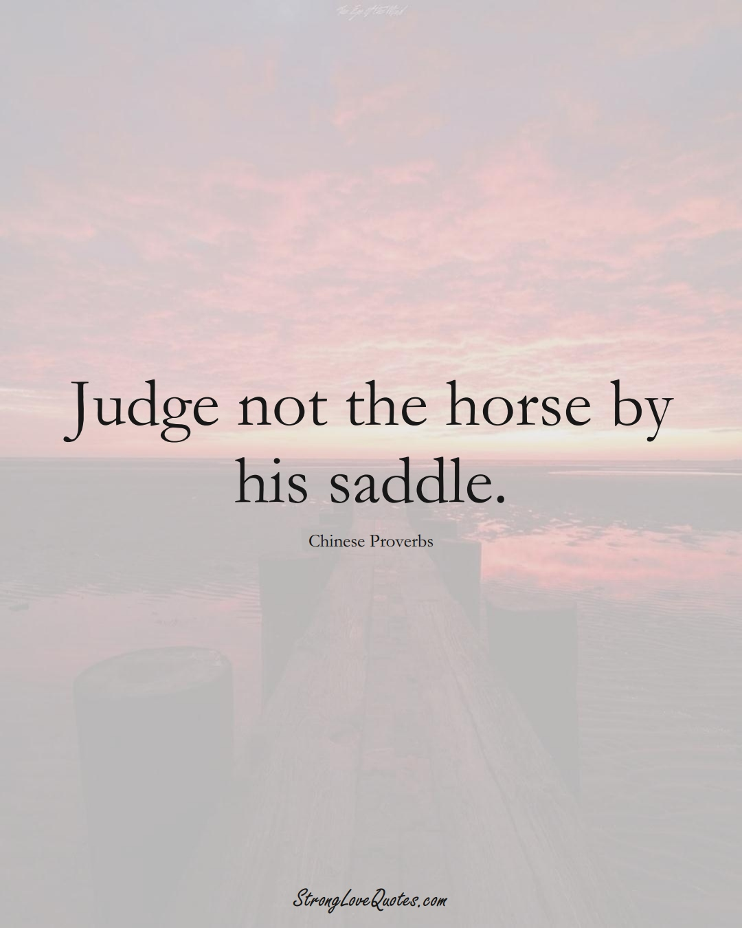 Judge not the horse by his saddle. (Chinese Sayings);  #AsianSayings