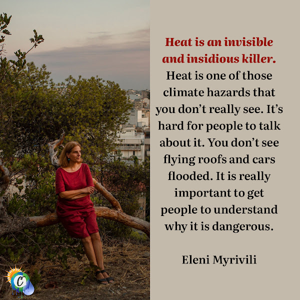 Heat is an invisible and insidious killer. Heat is one of those climate hazards that you don't really see. It's hard for people to talk about it. You don't see flying roofs and cars flooded. It is really important to get people to understand why it is dangerous. — Eleni Myrivili, 'Chief Heat Officer' for Athens