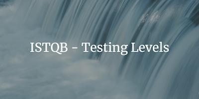 ISTQB - Testing Levels
