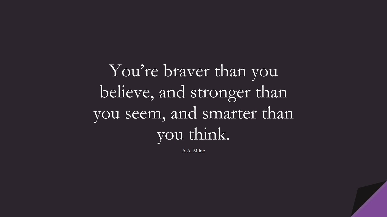 You're braver than you believe, and stronger than you seem, and smarter than you think. (A.A. Milne);  #SuccessQuotes
