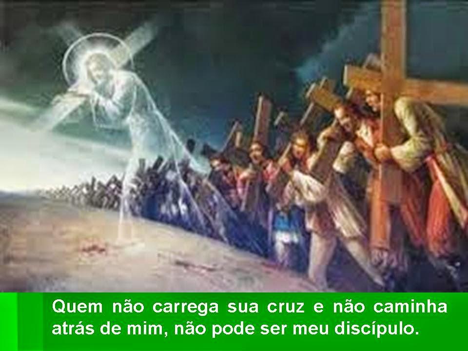 Resultado de imagem para Quem não carrega sua cruz e não caminha atrás de mim, não pode ser meu discípulo