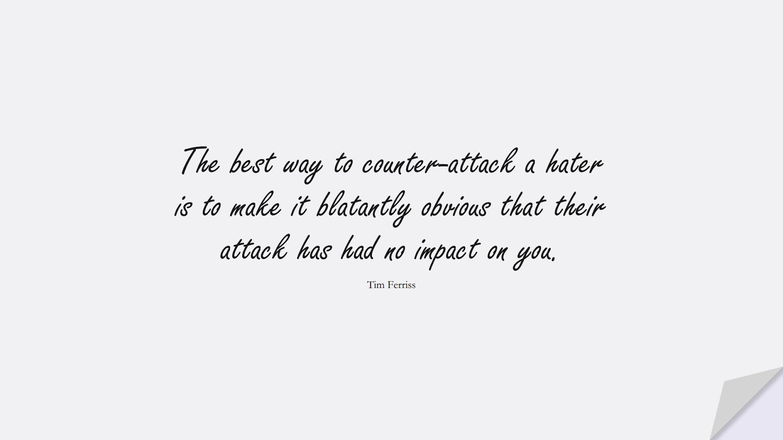 The best way to counter-attack a hater is to make it blatantly obvious that their attack has had no impact on you. (Tim Ferriss);  #HardWorkQuotes